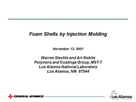 Foam Shells by Injection Molding November 13, 2001 Warren Steckle and Art Nobile Polymers and Coatings Group, MST-7 Los Alamos National Laboratory Los.