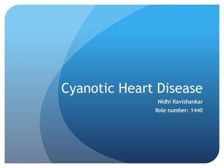 Cyanotic Heart Disease Nidhi Ravishankar Role number: 1440.