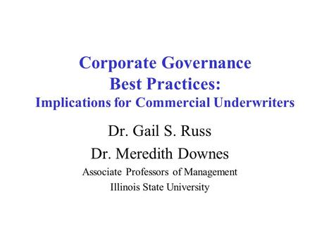 Corporate Governance Best Practices: Implications for Commercial Underwriters Dr. Gail S. Russ Dr. Meredith Downes Associate Professors of Management Illinois.