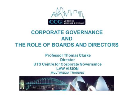 CORPORATE GOVERNANCE AND THE ROLE OF BOARDS AND DIRECTORS Professor Thomas Clarke Director UTS Centre for Corporate Governance LAW VISION MULTIMEDIA TRAINING.