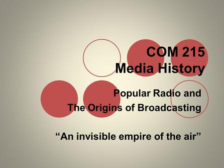"COM 215 Media History Popular Radio and The Origins of Broadcasting ""An invisible empire of the air"""