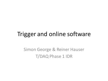 Trigger and online software Simon George & Reiner Hauser T/DAQ Phase 1 IDR.