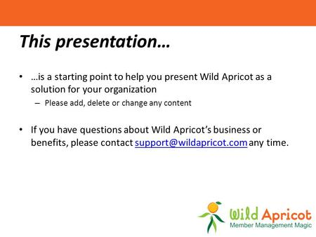 This presentation… …is a starting point to help you present Wild Apricot as a solution for your organization – Please add, delete or change any content.