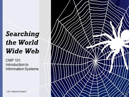 1 Searching the World Wide Web CMP 101 Introduction to Information Systems L02. Internet Search.