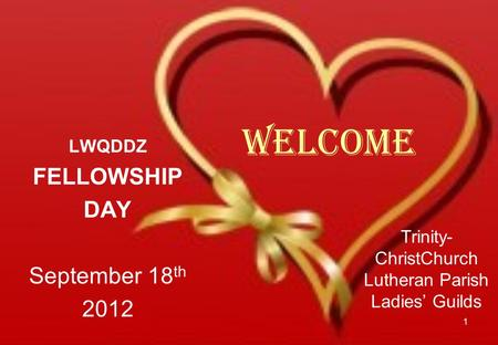 Welcome LWQDDZ FELLOWSHIP DAY September 18 th 2012 1 Trinity- ChristChurch Lutheran Parish Ladies' Guilds.