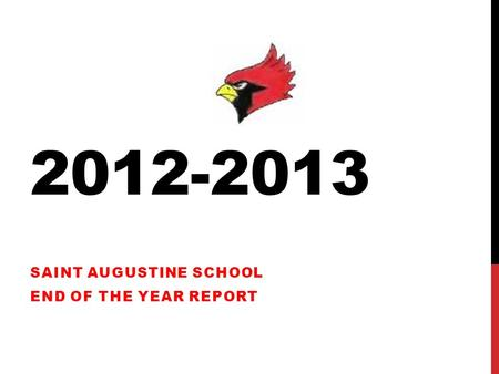 2012-2013 SAINT AUGUSTINE SCHOOL END OF THE YEAR REPORT.