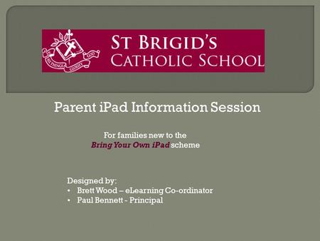 Parent iPad Information Session Designed by: Brett Wood – eLearning Co-ordinator Paul Bennett - Principal For families new to the Bring Your Own iPad scheme.
