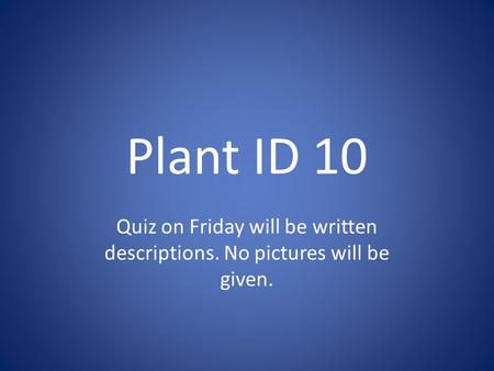 Plant ID 10 Quiz on Friday will be written descriptions. No pictures will be given.