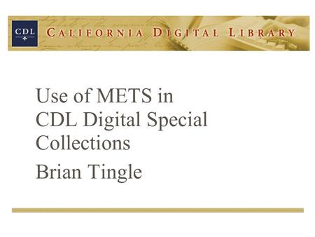 Use of METS in CDL Digital Special Collections Brian Tingle.
