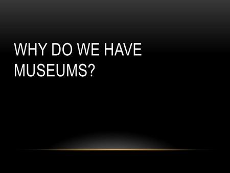 WHY DO WE HAVE MUSEUMS?. Museums collect and care for objects of scientific, artistic, or historical importance and make them available for public viewing.