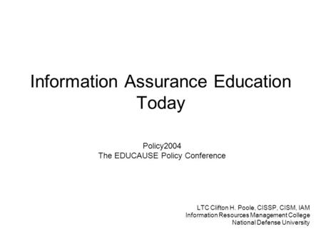 Information Assurance Education Today LTC Clifton H. Poole, CISSP, CISM, IAM Information Resources Management College National Defense University Policy2004.
