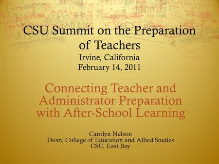 CSU Summit on the Preparation of Teachers Irvine, California February 14, 2011 Connecting Teacher and Administrator Preparation with After-School Learning.