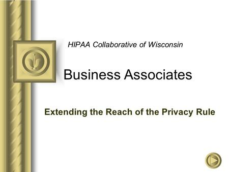 HIPAA Collaborative of Wisconsin Business Associates Extending the Reach of the Privacy Rule.