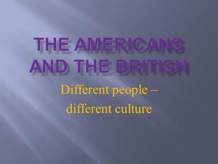 Different people – different culture.  Coming up to the next 5 minutes:  -what's the difference between the Americans and the British  -some reasons.