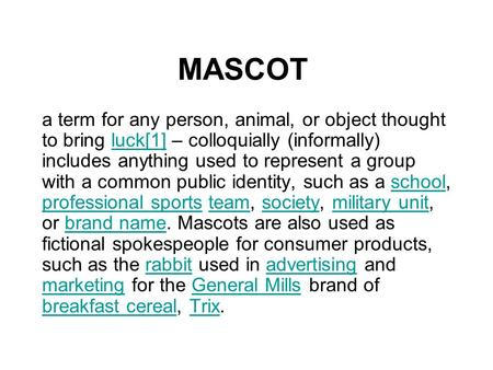 MASCOT a term for any person, animal, or object thought to bring luck[1] – colloquially (informally) includes anything used to represent a group with a.