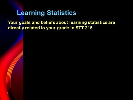 1 Learning Statistics Your goals and beliefs about learning statistics are directly related to your grade in STT 215.