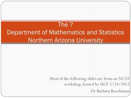 Most of the following slides are from an NCAT workshop, hosted by UCF 3/24/2012 Dr Barbara Boschmans The ? Department of Mathematics and Statistics Northern.