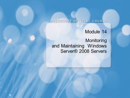 Module 14 Monitoring and Maintaining Windows Server® 2008 Servers.
