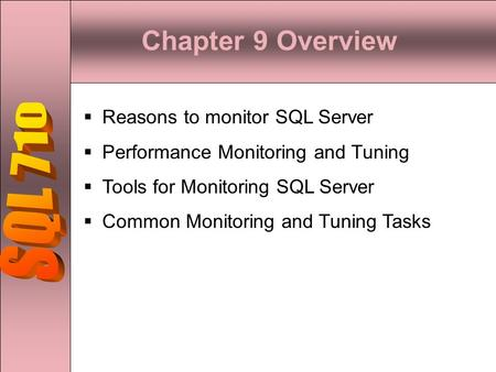 Chapter 9 Overview  Reasons to monitor SQL Server  Performance Monitoring and Tuning  Tools for Monitoring SQL Server  Common Monitoring and Tuning.