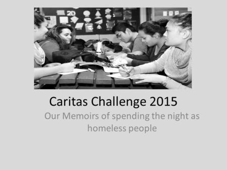 Caritas Challenge 2015 Our Memoirs of spending the night as homeless people.