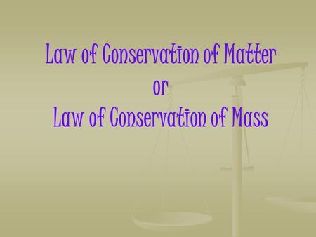 Law of Conservation of Matter or Law of Conservation of Mass.