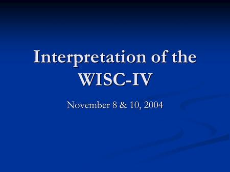 Interpretation of the WISC-IV November 8 & 10, 2004.