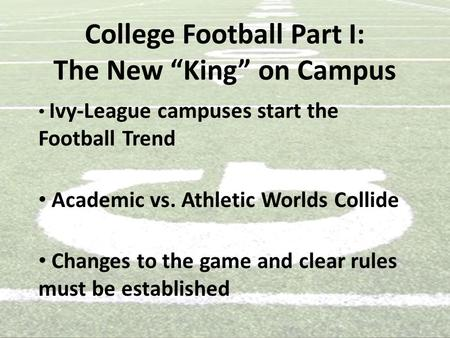 "College Football Part I: The New ""King"" on Campus Ivy-League campuses start the Football Trend Academic vs. Athletic Worlds Collide Changes to the game."
