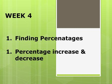 WEEK 4 Finding Percenatages Percentage increase & decrease.