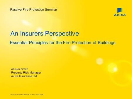 Brighton University Seminar 12 th April 2012 page 1 An Insurers Perspective Essential Principles for the Fire Protection of Buildings Allister Smith Property.