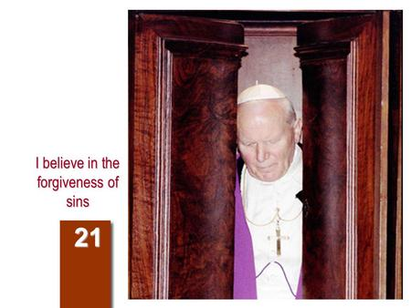 I believe in the forgiveness of sins 21. Compendium of the Catechism 201. Why does the Church have the power to forgive sins? 981-983 986-987 The Church.