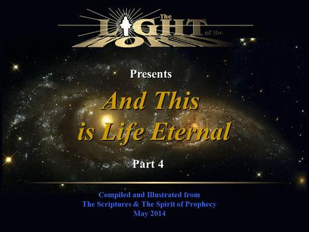 Compiled and Illustrated from The Scriptures & The Spirit of Prophecy May 2014 Presents And This is Life Eternal And This is Life Eternal Part 4.