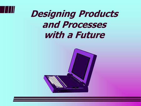 Designing Products and Processes with a Future. What does it take? Involve the customer Meet with the customer Listen to customer Educate the customer.