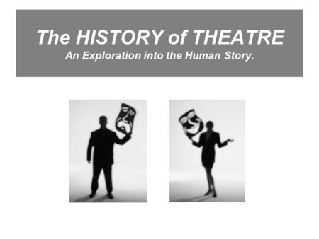The HISTORY of THEATRE An Exploration into the Human Story.