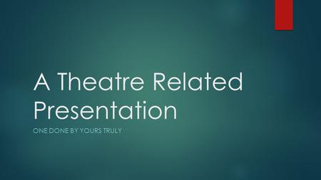 A Theatre Related Presentation ONE DONE BY YOURS TRULY.