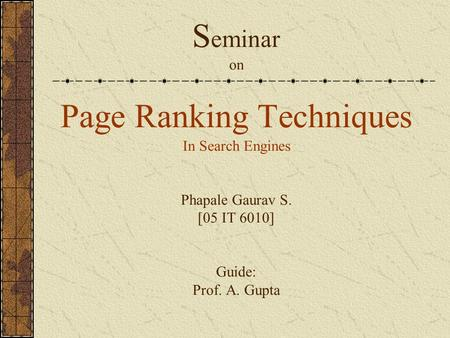 S eminar on Page Ranking Techniques In Search Engines Phapale Gaurav S. [05 IT 6010] Guide: Prof. A. Gupta.