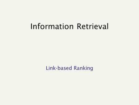 "Information Retrieval Link-based Ranking. Ranking is crucial… "".. From our experimental data, we could observe that the top 20% of the pages with the."