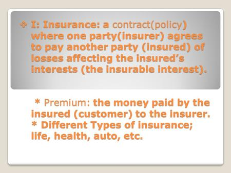  I: Insurance: a contract(policy) where one party(insurer) agrees to pay another party (insured) of losses affecting the insured's interests (the insurable.