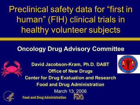 "Food and Drug Administration Preclinical safety data for ""first in human"" (FIH) clinical trials in healthy volunteer subjects Oncology Drug Advisory Committee."