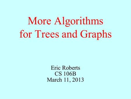 More Algorithms for Trees and Graphs Eric Roberts CS 106B March 11, 2013.