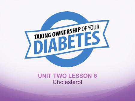 UNIT TWO LESSON 6 Cholesterol. Objectives At the end of the lesson, participants should be able to: 1. Describe the relationship between diabetes and.