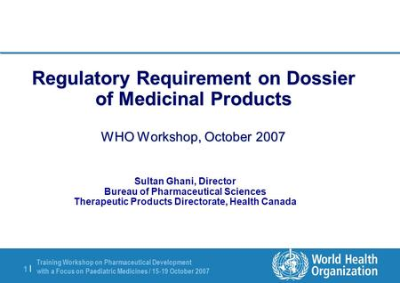 Training Workshop on Pharmaceutical Development with a Focus on Paediatric Medicines / 15-19 October 2007 1 |1 | Regulatory Requirement on Dossier of Medicinal.