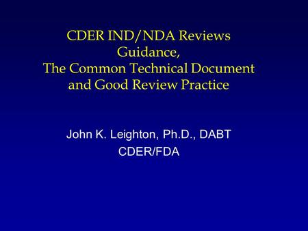 CDER IND/NDA Reviews Guidance, The Common Technical Document and Good Review Practice John K. Leighton, Ph.D., DABT CDER/FDA.