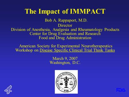 The Impact of IMMPACT Bob A. Rappaport, M.D. Director Division of Anesthesia, Analgesia and Rheumatology Products Center for Drug Evaluation and Research.
