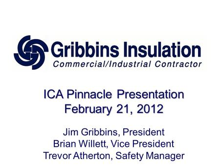 ICA Pinnacle Presentation February 21, 2012 Jim Gribbins, President Brian Willett, Vice President Trevor Atherton, Safety Manager.