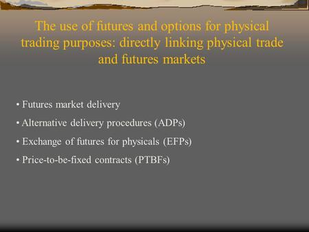 The use of futures and options for physical trading purposes: directly linking physical trade and futures markets Futures market delivery Alternative delivery.