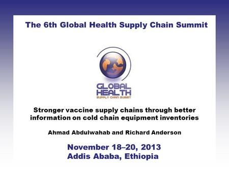 Stronger vaccine supply chains through better information on cold chain equipment inventories Ahmad Abdulwahab and Richard Anderson The 6th Global Health.