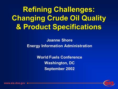 Refining Challenges: Changing Crude Oil Quality & Product Specifications Joanne Shore Energy Information Administration World Fuels Conference Washington,