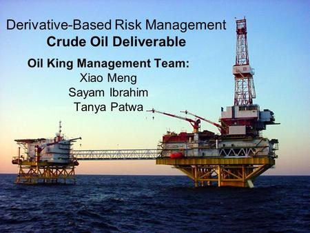 Derivative-Based Risk Management Crude Oil Deliverable Oil King Management Team: Xiao Meng Sayam Ibrahim Tanya Patwa.