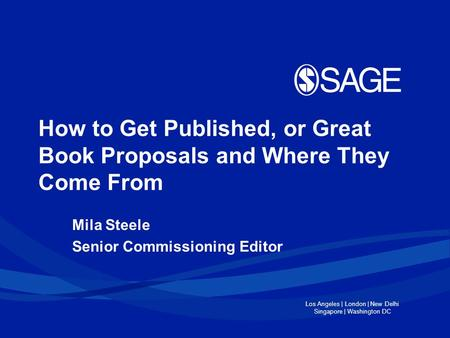 Los Angeles | London | New Delhi Singapore | Washington DC How to Get Published, or Great Book Proposals and Where They Come From Mila Steele Senior Commissioning.