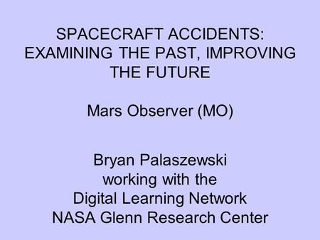 SPACECRAFT ACCIDENTS: EXAMINING THE PAST, IMPROVING THE FUTURE Mars Observer (MO) Bryan Palaszewski working with the Digital Learning Network NASA Glenn.